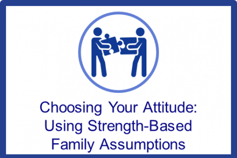 Choosing Your Attitude: Using Strength-Based Family Assumptions