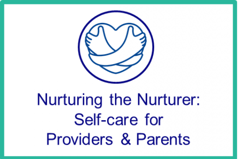 Oct-Nov: Nurturing the Nurturer: Self-care for Providers & Parents