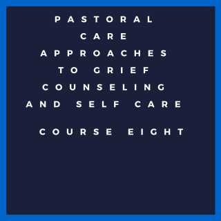 Course Eight: Pastoral Care approaches to grief counseling and Self Care (HC008)