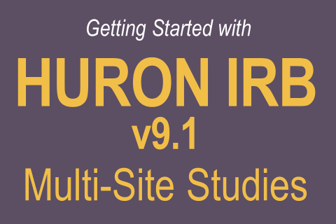 Getting Started with Huron IRB v9.1 Multi-Site Studies (608)