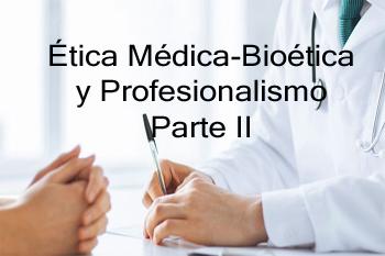 Ética Médica-Bioétcia y Profesionalismo - Parte 2 -(2 Créditos) (IEMC-0002-O)