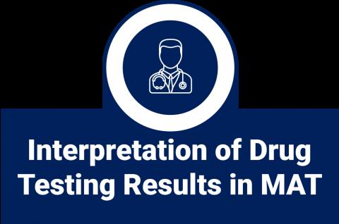 Interpretation of Drug Testing Results in MAT