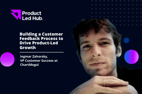 Building a Customer Feedback Process to Drive Product-Led Growth
